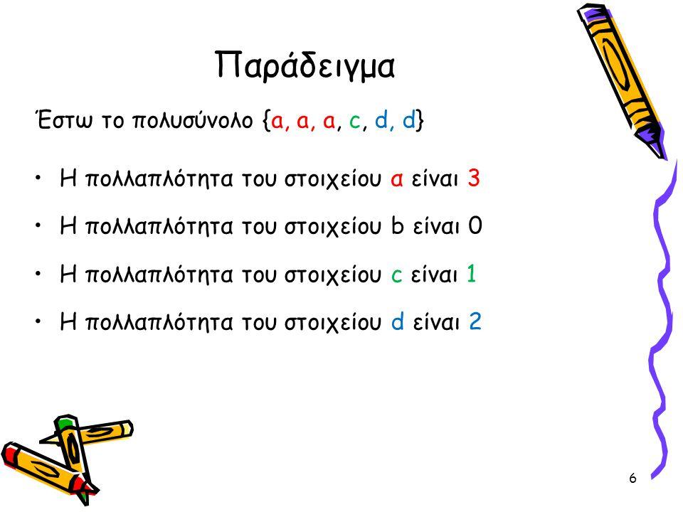 Παράδειγμα Έστω το πολυσύνολο {a, a, a, c, d, d} •Η πολλαπλότητα του στοιχείου α είναι 3 •Η πολλαπλότητα του στοιχείου b είναι 0 •Η πολλαπλότητα του σ