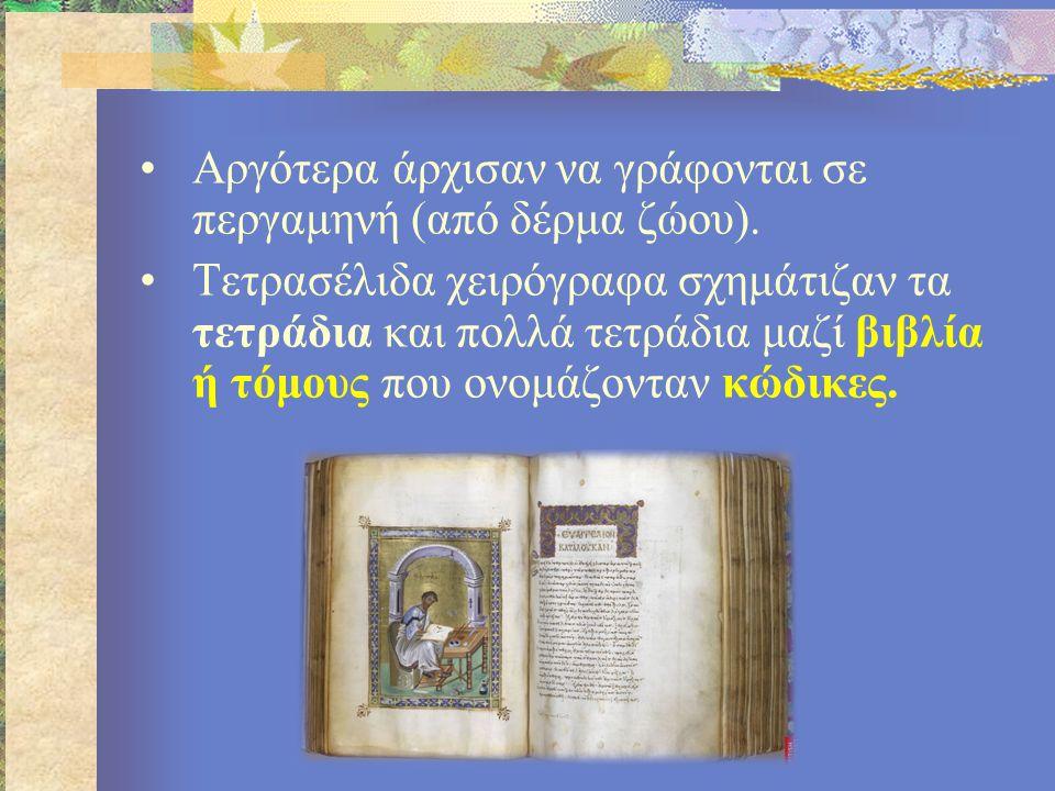 •Αργότερα άρχισαν να γράφονται σε περγαμηνή (από δέρμα ζώου). •Τετρασέλιδα χειρόγραφα σχημάτιζαν τα τετράδια και πολλά τετράδια μαζί βιβλία ή τόμους π