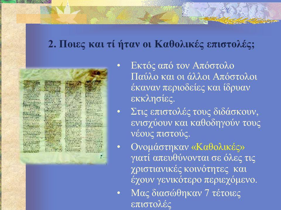 2. Ποιες και τί ήταν οι Καθολικές επιστολές; •Εκτός από τον Απόστολο Παύλο και οι άλλοι Απόστολοι έκαναν περιοδείες και ίδρυαν εκκλησίες. •Στις επιστο