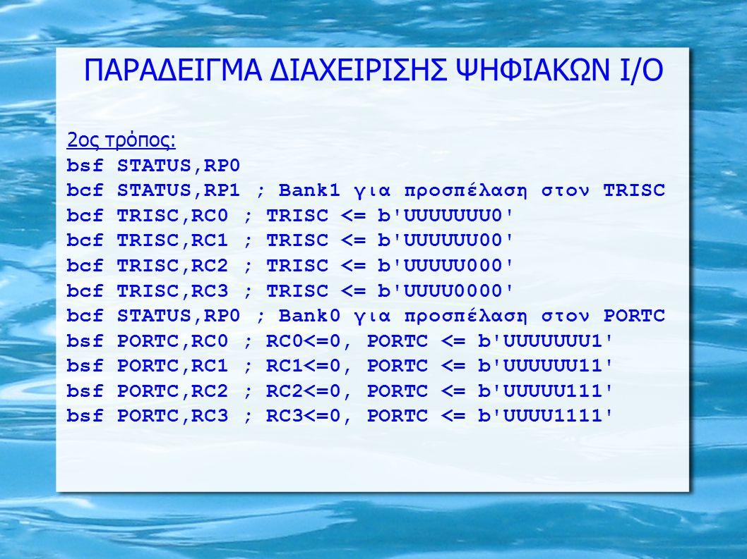 ΠΑΡΑΔΕΙΓΜΑ ΔΙΑΧΕΙΡΙΣΗΣ ΨΗΦΙΑΚΩΝ Ι/Ο 2oς τρόπος: bsf STATUS,RP0 bcf STATUS,RP1 ; Bank1 για προσπέλαση στον TRISC bcf TRISC,RC0 ; TRISC <= b UUUUUUU0 bcf TRISC,RC1 ; TRISC <= b UUUUUU00 bcf TRISC,RC2 ; TRISC <= b UUUUU000 bcf TRISC,RC3 ; TRISC <= b UUUU0000 bcf STATUS,RP0 ; Bank0 για προσπέλαση στον PORTC bsf PORTC,RC0 ; RC0<=0, PORTC <= b UUUUUUU1 bsf PORTC,RC1 ; RC1<=0, PORTC <= b UUUUUU11 bsf PORTC,RC2 ; RC2<=0, PORTC <= b UUUUU111 bsf PORTC,RC3 ; RC3<=0, PORTC <= b UUUU1111