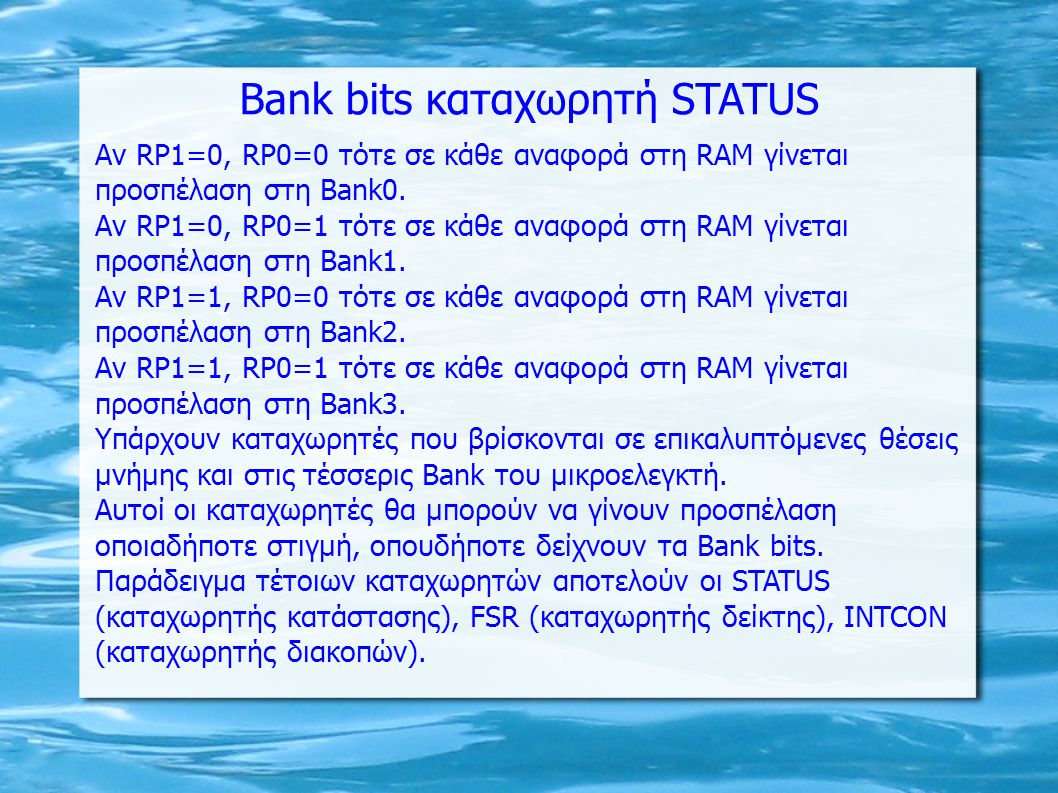 ΠΡΟΣΠΕΛΑΣΗ ΣΕ ΔΙΑΦΟΡΕΤΙΚΕΣ BANK Reg1 equ h 020 ; Bank0 Reg2 equ h 0A0 ; Bank1 Reg3 equ h 120 ; Bank2 Reg4 equ h 1A0 ; Bank3 bcf STATUS,RP0 bcf STATUS,RP1 ; : = 00 (Bank0) movlw d 10 movwf Reg1 ; Reg1 <= d 10 bsf STATUS,RP0 bcf STATUS,RP1 ; : = 01 (Bank1) movlw d 20 movwf Reg2 ; Reg2 <= d 20 bcf STATUS,RP0 bsf STATUS,RP1 ; : = 10 (Bank2) movlw d 30 movwf Reg3 ; Reg1 <= d 30