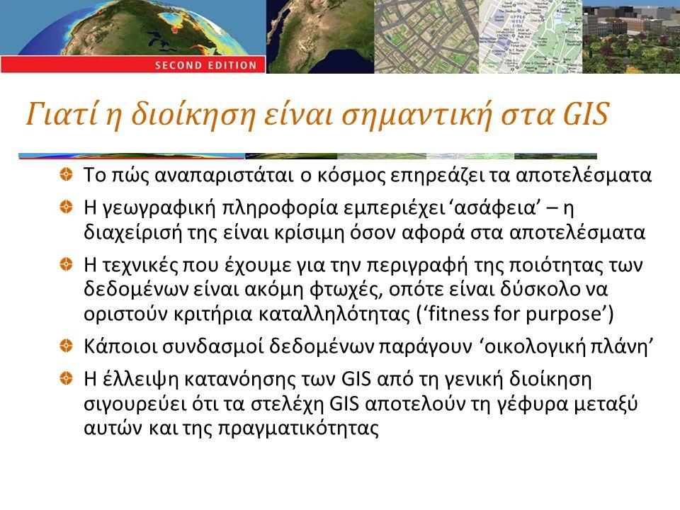 Γιατί η διοίκηση είναι σημαντική στα GIS Το πώς αναπαριστάται ο κόσμος επηρεάζει τα αποτελέσματα Η γεωγραφική πληροφορία εμπεριέχει 'ασάφεια' – η διαχείρισή της είναι κρίσιμη όσον αφορά στα αποτελέσματα Η τεχνικές που έχουμε για την περιγραφή της ποιότητας των δεδομένων είναι ακόμη φτωχές, οπότε είναι δύσκολο να οριστούν κριτήρια καταλληλότητας ('fitness for purpose') Κάποιοι συνδασμοί δεδομένων παράγουν 'οικολογική πλάνη' Η έλλειψη κατανόησης των GIS από τη γενική διοίκηση σιγουρεύει ότι τα στελέχη GIS αποτελούν τη γέφυρα μεταξύ αυτών και της πραγματικότητας