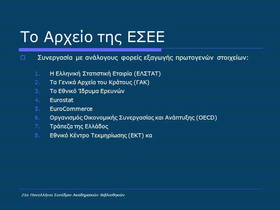 Το Αρχείο της ΕΣΕΕ  Συνεργασία με ανάλογους φορείς εξαγωγής πρωτογενών στοιχείων: 1.Η Ελληνική Στατιστική Εταιρία (ΕΛΣΤΑΤ) 2.Τα Γενικά Αρχεία του Κράτους (ΓΑΚ) 3.Το Εθνικό Ίδρυμα Ερευνών 4.Eurostat 5.EuroCommerce 6.Οργανισμός Οικονομικής Συνεργασίας και Ανάπτυξης (OECD) 7.Τράπεζα της Ελλάδος 8.Εθνικό Κέντρο Τεκμηρίωσης (ΕΚΤ) κα 21ο Πανελλήνιο Συνέδριο Ακαδημαϊκών Βιβλιοθηκών