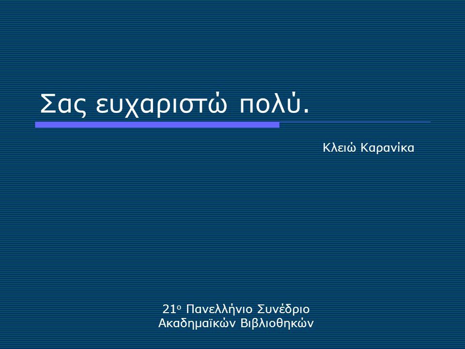 Σας ευχαριστώ πολύ. 21 ο Πανελλήνιο Συνέδριο Ακαδημαϊκών Βιβλιοθηκών Κλειώ Καρανίκα