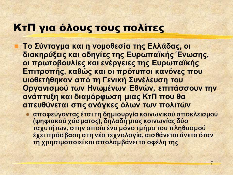 7 ΚτΠ για όλους τους πολίτες  Το Σύνταγμα και η νομοθεσία της Ελλάδας, οι διακηρύξεις και οδηγίες της Ευρωπαϊκής Ένωσης, οι πρωτοβουλίες και ενέργειες της Ευρωπαϊκής Επιτροπής, καθώς και οι πρότυποι κανόνες που υιοθετήθηκαν από τη Γενική Συνέλευση του Οργανισμού των Ηνωμένων Εθνών, επιτάσσουν την ανάπτυξη και διαμόρφωση μιας ΚτΠ που θα απευθύνεται στις ανάγκες όλων των πολιτών  αποφεύγοντας έτσι τη δημιουργία κοινωνικού αποκλεισμού (ψηφιακού χάσματος), δηλαδή μιας κοινωνίας δύο ταχυτήτων, στην οποία ένα μόνο τμήμα του πληθυσμού έχει πρόσβαση στη νέα τεχνολογία, αισθάνεται άνετα όταν τη χρησιμοποιεί και απολαμβάνει τα οφέλη της