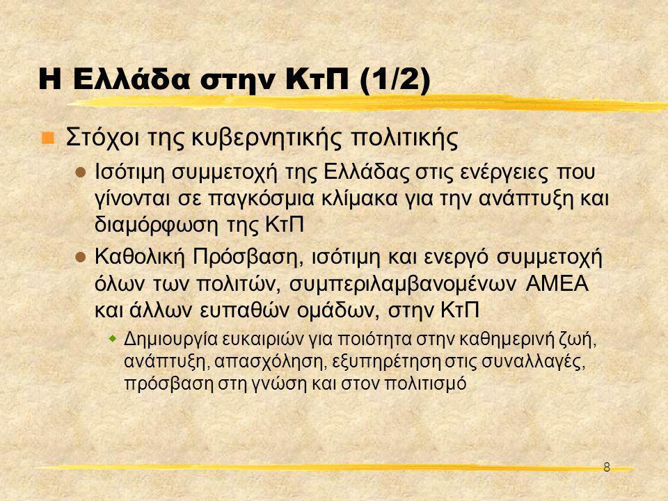 8 Η Ελλάδα στην ΚτΠ (1/2)  Στόχοι της κυβερνητικής πολιτικής  Ισότιμη συμμετοχή της Ελλάδας στις ενέργειες που γίνονται σε παγκόσμια κλίμακα για την ανάπτυξη και διαμόρφωση της ΚτΠ  Καθολική Πρόσβαση, ισότιμη και ενεργό συμμετοχή όλων των πολιτών, συμπεριλαμβανομένων ΑΜΕΑ και άλλων ευπαθών ομάδων, στην ΚτΠ  Δημιουργία ευκαιριών για ποιότητα στην καθημερινή ζωή, ανάπτυξη, απασχόληση, εξυπηρέτηση στις συναλλαγές, πρόσβαση στη γνώση και στον πολιτισμό