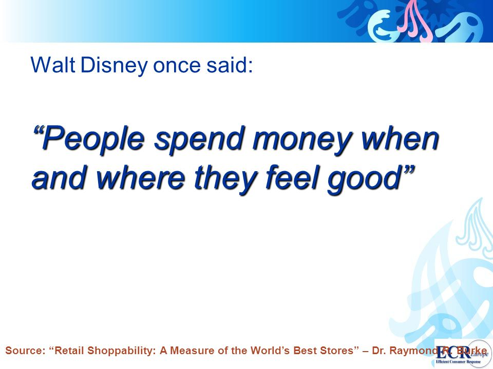 "Walt Disney once said: ""People spend money when and where they feel good"" Source: ""Retail Shoppability: A Measure of the World's Best Stores"" – Dr. Ra"