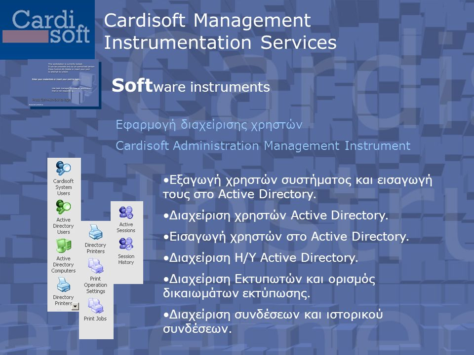 Soft ware instruments Εφαρμογή διαχείρισης χρηστών Cardisoft Administration Management Instrument •Εξαγωγή χρηστών συστήματος και εισαγωγή τους στο Active Directory.