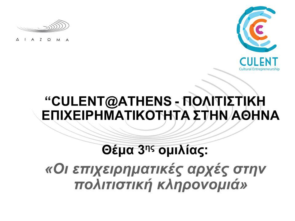 CULENT@ATHENS - ΠΟΛΙΤΙΣΤΙΚΗ ΕΠΙΧΕΙΡΗΜΑΤΙΚΟΤΗΤΑ ΣΤΗΝ ΑΘΗΝΑ Θέμα 3 ης ομιλίας: «Οι επιχειρηματικές αρχές στην πολιτιστική κληρονομιά»