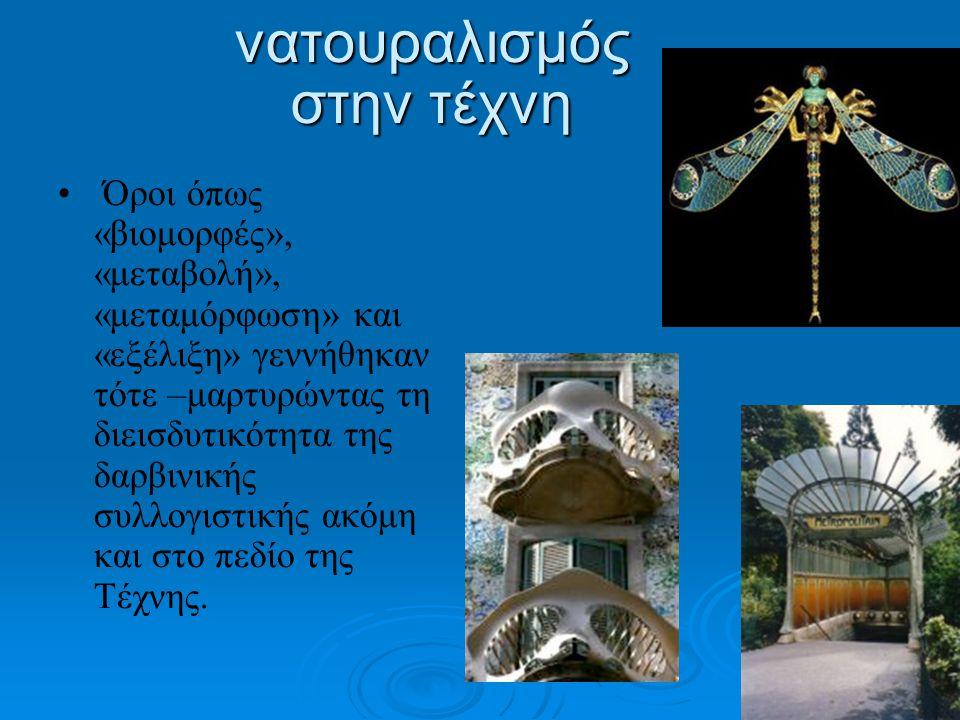 νατουραλισμός στην τέχνη • • Όροι όπως «βιομορφές», «μεταβολή», «μεταμόρφωση» και «εξέλιξη» γεννήθηκαν τότε –μαρτυρώντας τη διεισδυτικότητα της δαρβιν