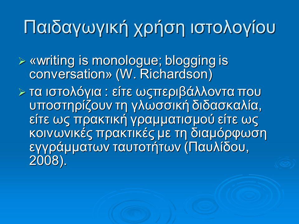 Παιδαγωγική χρήση ιστολογίου  «writing is monologue; blogging is conversation» (W. Richardson)  τα ιστολόγια : είτε ωςπεριβάλλοντα που υποστηρίζουν