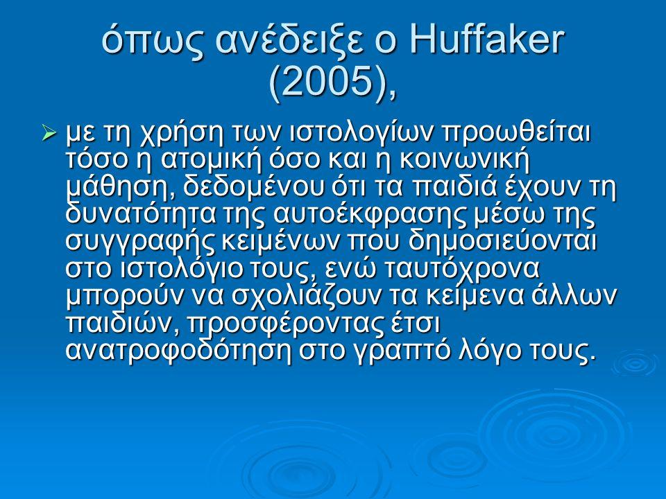 όπως ανέδειξε ο Huffaker (2005),  με τη χρήση των ιστολογίων προωθείται τόσο η ατομική όσο και η κοινωνική μάθηση, δεδομένου ότι τα παιδιά έχουν τη δ