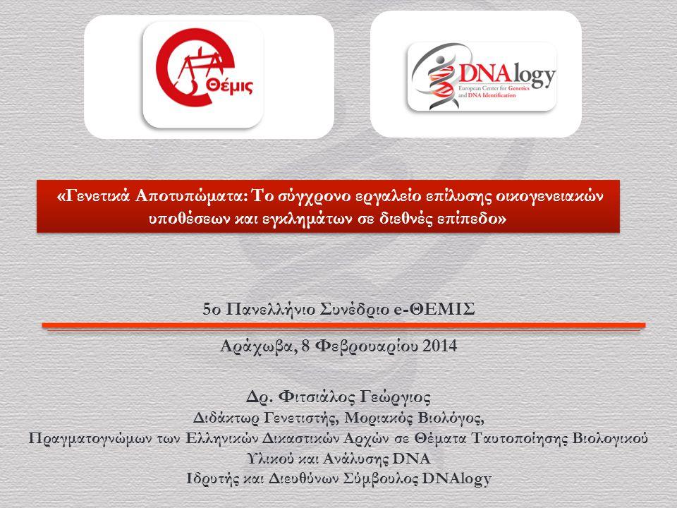 «Γενετικά Αποτυπώματα: Το σύγχρονο εργαλείο επίλυσης οικογενειακών υποθέσεων και εγκλημάτων σε διεθνές επίπεδο» Δρ. Φιτσιάλος Γεώργιος Διδάκτωρ Γενετι