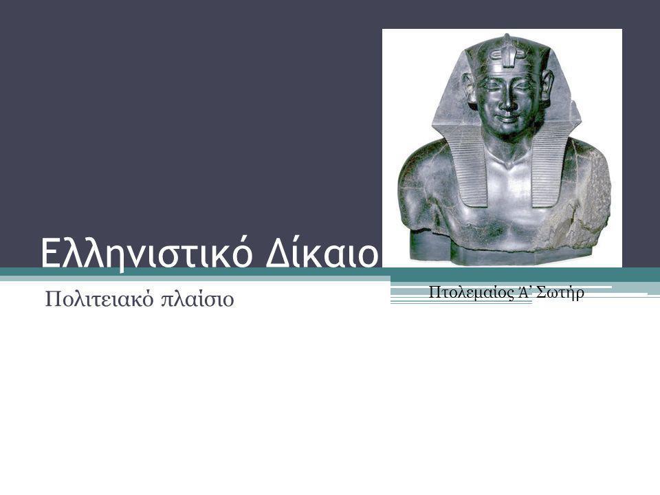 Ελληνιστικό Δίκαιο Πολιτειακό πλαίσιο Πτολεμαίος Ἀ ' Σωτήρ