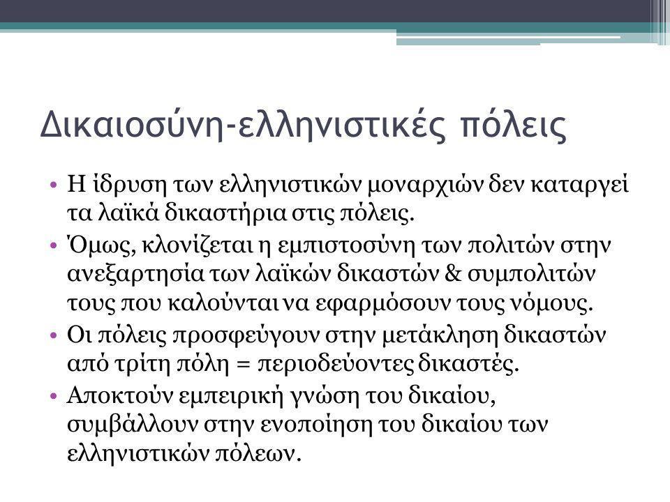Δικαιοσύνη-ελληνιστικές πόλεις •Η ίδρυση των ελληνιστικών μοναρχιών δεν καταργεί τα λαϊκά δικαστήρια στις πόλεις. •Όμως, κλονίζεται η εμπιστοσύνη των