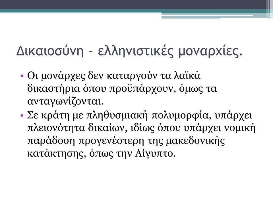 Δικαιοσύνη – ελληνιστικές μοναρχίες. •Οι μονάρχες δεν καταργούν τα λαϊκά δικαστήρια όπου προϋπάρχουν, όμως τα ανταγωνίζονται. •Σε κράτη με πληθυσμιακή