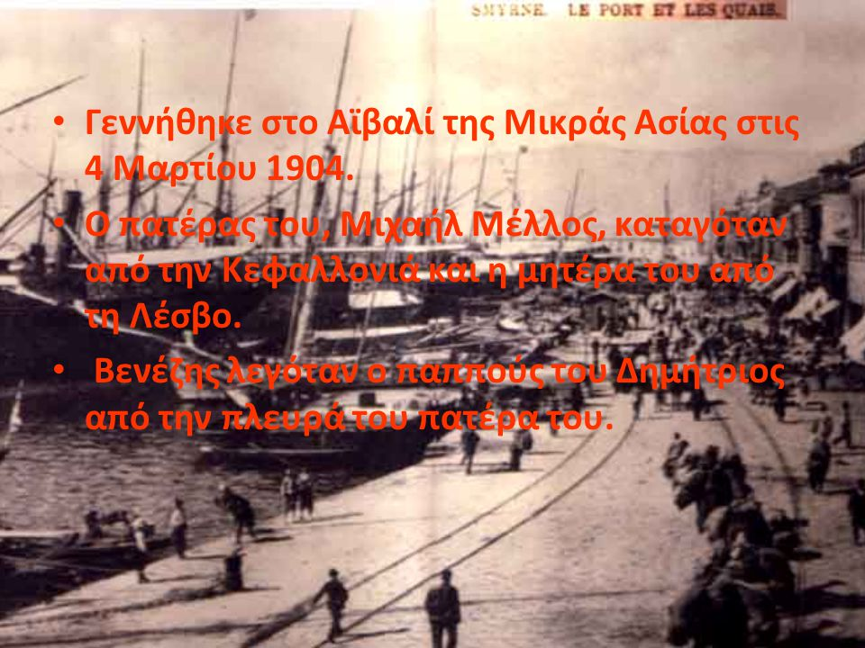 • Γεννήθηκε στο Αϊβαλί της Μικράς Ασίας στις 4 Μαρτίου 1904. • Ο πατέρας του, Μιχαήλ Μέλλος, καταγόταν από την Κεφαλλονιά και η μητέρα του από τη Λέσβ