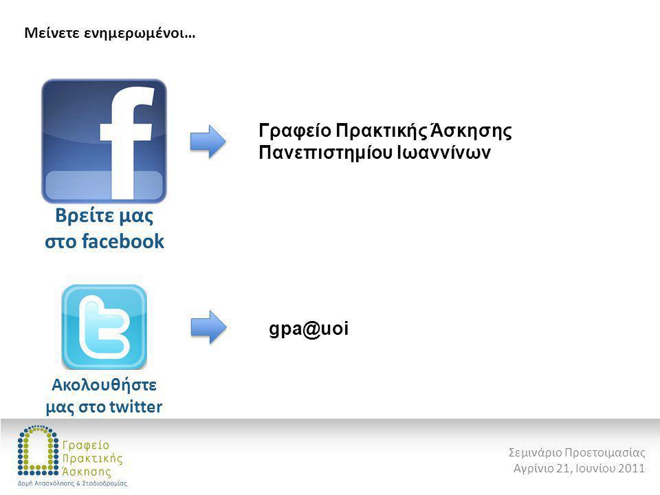 Μείνετε ενημερωμένοι… Σεμινάριο Προετοιμασίας Αγρίνιο 21, Ιουνίου 2011 Βρείτε μας στο facebook Γραφείο Πρακτικής Άσκησης Πανεπιστημίου Ιωαννίνων Ακολο