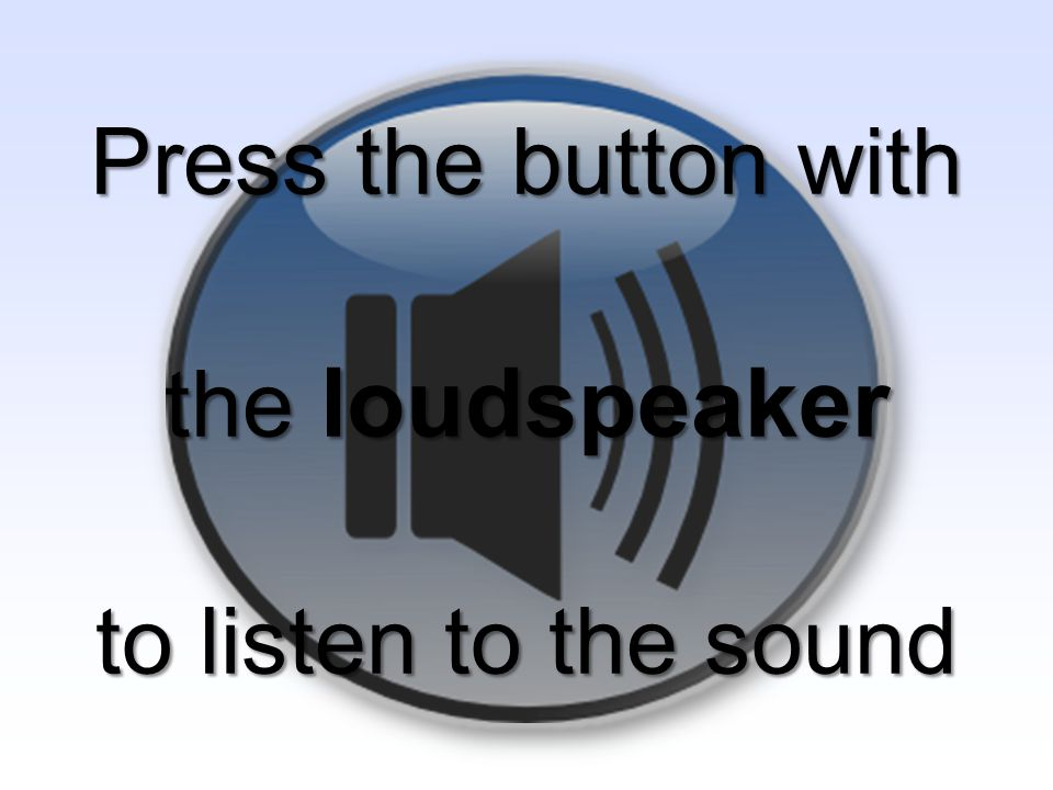 Press the button with the loudspeaker to listen to the sound