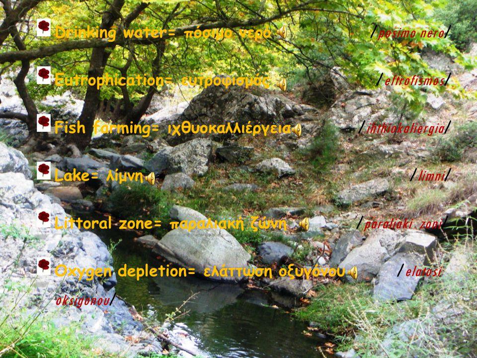 Drinking water= πόσιμο νερό νερό / posimo / posimo nero / Eutrophication= ευτροφισμός / eftrofismos / Fish farming= farming= ιχθυοκαλλιέργεια / ihthiokaliergia / Lake= λίμνη / limni / Littoral zone= zone= παραλιακή ζώνη / paraliaki / paraliaki zoni / Oxygen depletion= ελάττωση οξυγόνου οξυγόνου / elatosi oksigonou /
