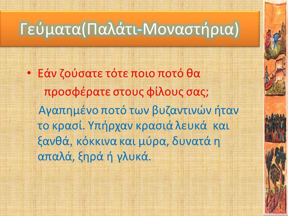 Γεύματα(Παλάτι-Μοναστηρια) • Εάν ζούσατε τότε ποιο ποτό θα προσφέρατε στους φίλους σας; Αγαπημένο ποτό των βυζαντινών ήταν το κρασί. Υπήρχαν κρασιά λε
