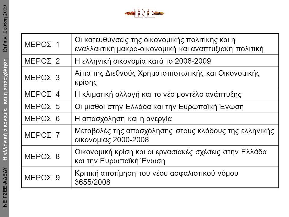 ΜΕΡΟΣ 1 Οι κατευθύνσεις της οικονομικής πολιτικής και η εναλλακτική μακρο-οικονομική και αναπτυξιακή πολιτική ΜΕΡΟΣ 2 Η ελληνική οικονομία κατά το 2008-2009 ΜΕΡΟΣ 3 Αίτια της Διεθνούς Χρηματοπιστωτικής και Οικονομικής κρίσης ΜΕΡΟΣ 4 Η κλιματική αλλαγή και το νέο μοντέλο ανάπτυξης ΜΕΡΟΣ 5 Οι μισθοί στην Ελλάδα και την Ευρωπαϊκή Ένωση ΜΕΡΟΣ 6 Η απασχόληση και η ανεργία ΜΕΡΟΣ 7 Μεταβολές της απασχόλησης στους κλάδους της ελληνικής οικονομίας 2000-2008 ΜΕΡΟΣ 8 Οικονομική κρίση και οι εργασιακές σχέσεις στην Ελλάδα και την Ευρωπαϊκή Ένωση ΜΕΡΟΣ 9 Κριτική αποτίμηση του νέου ασφαλιστικού νόμου 3655/2008 ΙΝΕ ΓΣΕΕ-ΑΔΕΔΥ Η ελληνική οικονομία και η απασχόληση Ετήσια Έκθεση 2009