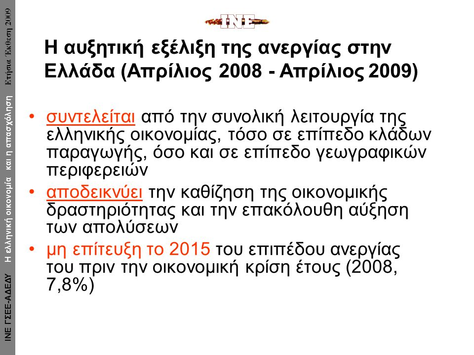 •συντελείται από την συνολική λειτουργία της ελληνικής οικονομίας, τόσο σε επίπεδο κλάδων παραγωγής, όσο και σε επίπεδο γεωγραφικών περιφερειών •αποδεικνύει την καθίζηση της οικονομικής δραστηριότητας και την επακόλουθη αύξηση των απολύσεων •μη επίτευξη το 2015 του επιπέδου ανεργίας του πριν την οικονομική κρίση έτους (2008, 7,8%) Η αυξητική εξέλιξη της ανεργίας στην Ελλάδα (Απρίλιος 2008 - Απρίλιος 2009) ΙΝΕ ΓΣΕΕ-ΑΔΕΔΥ Η ελληνική οικονομία και η απασχόληση Ετήσια Έκθεση 2009