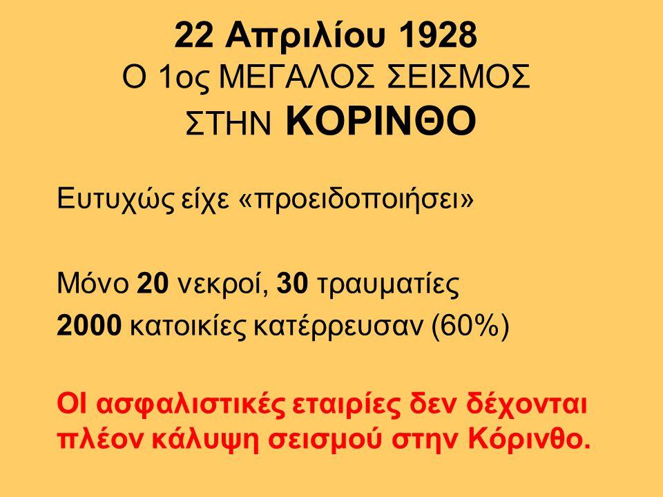 22 Απριλίου 1928 Ο 1ος ΜΕΓΑΛΟΣ ΣΕΙΣΜΟΣ ΣΤΗΝ ΚΟΡΙΝΘΟ Ευτυχώς είχε «προειδοποιήσει» Μόνο 20 νεκροί, 30 τραυματίες 2000 κατοικίες κατέρρευσαν (60%) ΟΙ ασφαλιστικές εταιρίες δεν δέχονται πλέον κάλυψη σεισμού στην Κόρινθο.