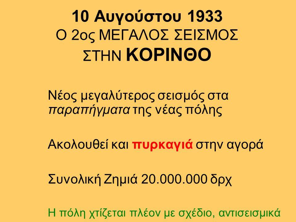 10 Αυγούστου 1933 Ο 2ος ΜΕΓΑΛΟΣ ΣΕΙΣΜΟΣ ΣΤΗΝ ΚΟΡΙΝΘΟ Νέος μεγαλύτερος σεισμός στα παραπήγματα της νέας πόλης Ακολουθεί και πυρκαγιά στην αγορά Συνολική Ζημιά 20.000.000 δρχ Η πόλη χτίζεται πλέον με σχέδιο, αντισεισμικά