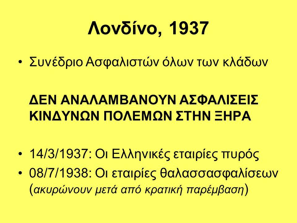 Λονδίνο, 1937 •Συνέδριο Ασφαλιστών όλων των κλάδων ΔΕΝ ΑΝΑΛΑΜΒΑΝΟΥΝ ΑΣΦΑΛΙΣΕΙΣ ΚΙΝΔΥΝΩΝ ΠΟΛΕΜΩΝ ΣΤΗΝ ΞΗΡΑ •14/3/1937: Οι Ελληνικές εταιρίες πυρός •08/7/1938: Οι εταιρίες θαλασσασφαλίσεων ( ακυρώνουν μετά από κρατική παρέμβαση )