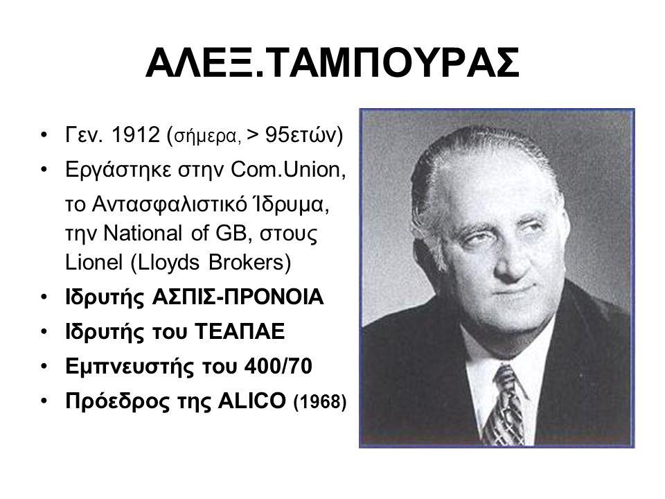 ΑΛΕΞ.ΤΑΜΠΟΥΡΑΣ •Γεν. 1912 ( σήμερα, > 95ετών) •Εργάστηκε στην Com.Union, το Αντασφαλιστικό Ίδρυμα, την National of GB, στους Lionel (Lloyds Brokers) •
