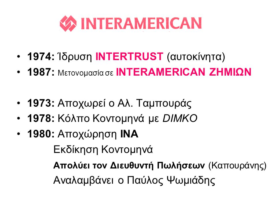 INTERAMERICAN •1974: Ίδρυση INTERTRUST (αυτοκίνητα) •1987: Μετονομασία σε INTERAMERICAN ΖΗΜΙΩΝ •1973: Αποχωρεί ο Αλ. Ταμπουράς •1978: Κόλπο Κοντομηνά