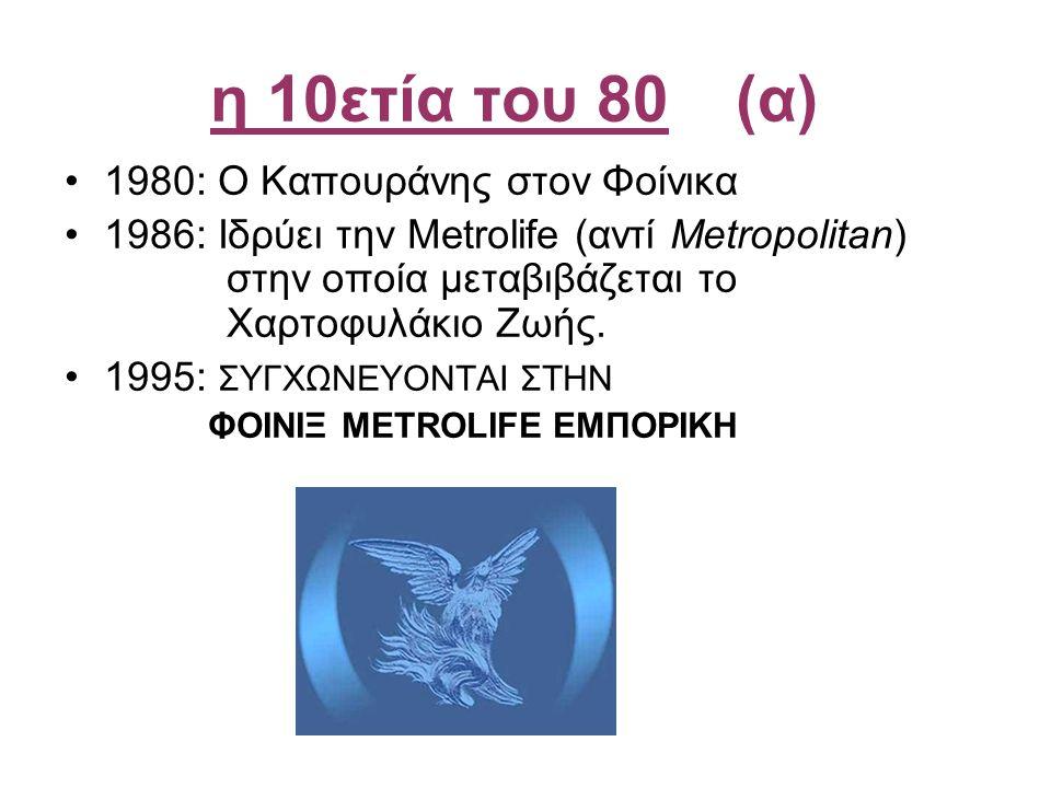 η 10ετία του 80(α) •1980: Ο Καπουράνης στον Φοίνικα •1986: Ιδρύει την Metrolife (αντί Metropolitan) στην οποία μεταβιβάζεται το Χαρτοφυλάκιο Ζωής. •19