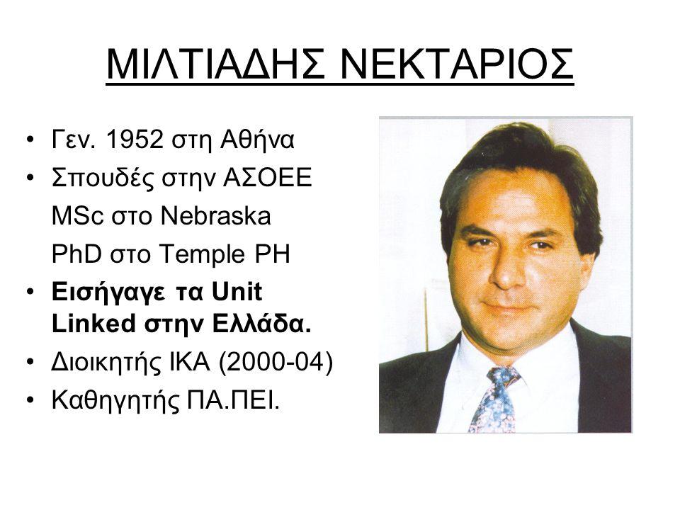 ΜΙΛΤΙΑΔΗΣ ΝΕΚΤΑΡΙΟΣ •Γεν. 1952 στη Αθήνα •Σπουδές στην ΑΣΟΕΕ MSc στο Nebraska PhD στο Temple PH •Εισήγαγε τα Unit Linked στην Ελλάδα. •Διοικητής ΙΚΑ (