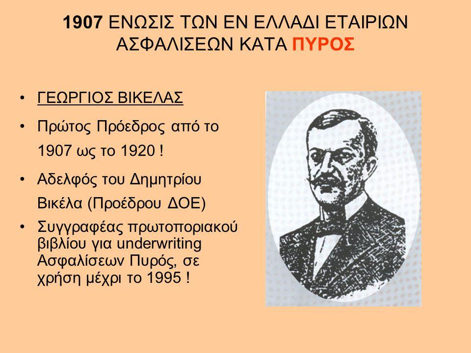 1907 ΕΝΩΣΙΣ ΤΩΝ ΕΝ ΕΛΛΑΔΙ ΕΤΑΙΡΙΩΝ ΑΣΦΑΛΙΣΕΩΝ ΚΑΤΑ ΠΥΡΟΣ •ΓΕΩΡΓΙΟΣ ΒΙΚΕΛΑΣ •Πρώτος Πρόεδρος από το 1907 ως το 1920 ! •Αδελφός του Δημητρίου Βικέλα (Πρ
