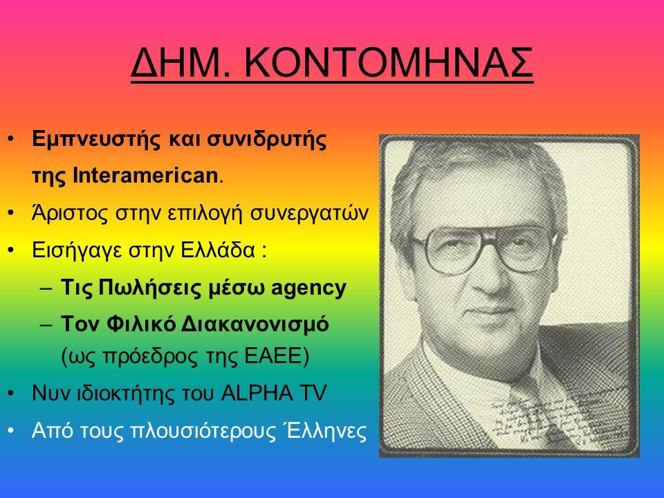 ΔΗΜ. ΚΟΝΤΟΜΗΝΑΣ •Εμπνευστής και συνιδρυτής της Interamerican. •Άριστος στην επιλογή συνεργατών •Εισήγαγε στην Ελλάδα : –Τις Πωλήσεις μέσω agency –Τον