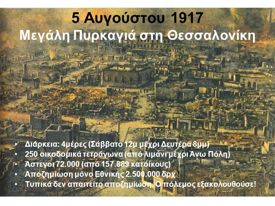 5 Αυγούστου 1917 Μεγάλη Πυρκαγιά στη Θεσσαλονίκη •Διάρκεια: 4μέρες (Σάββατο 12μ μέχρι Δευτέρα 8μμ) •250 οικοδομικά τετράγωνα (από λιμάνι μέχρι Άνω Πόλη) •Άστεγοι 72.000 (από 157.889 κατοίκους) •Αποζημίωση μόνο Εθνικής 2.500.000 δρχ .