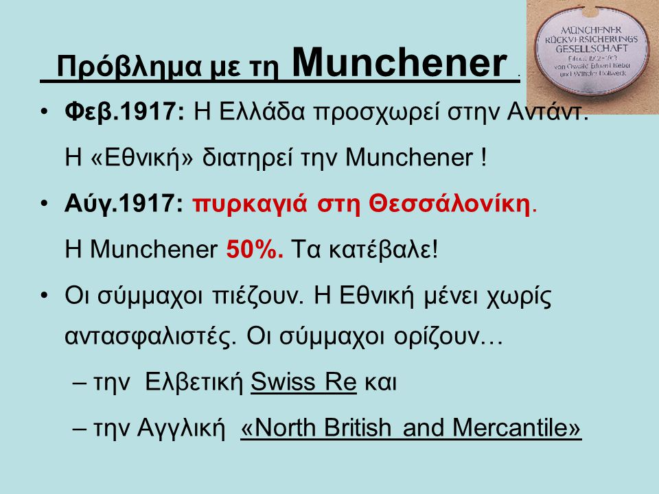 Πρόβλημα με τη Munchener. •Φεβ.1917: Η Ελλάδα προσχωρεί στην Αντάντ. H «Εθνική» διατηρεί την Munchener ! •Αύγ.1917: πυρκαγιά στη Θεσσάλονίκη. Η Munche