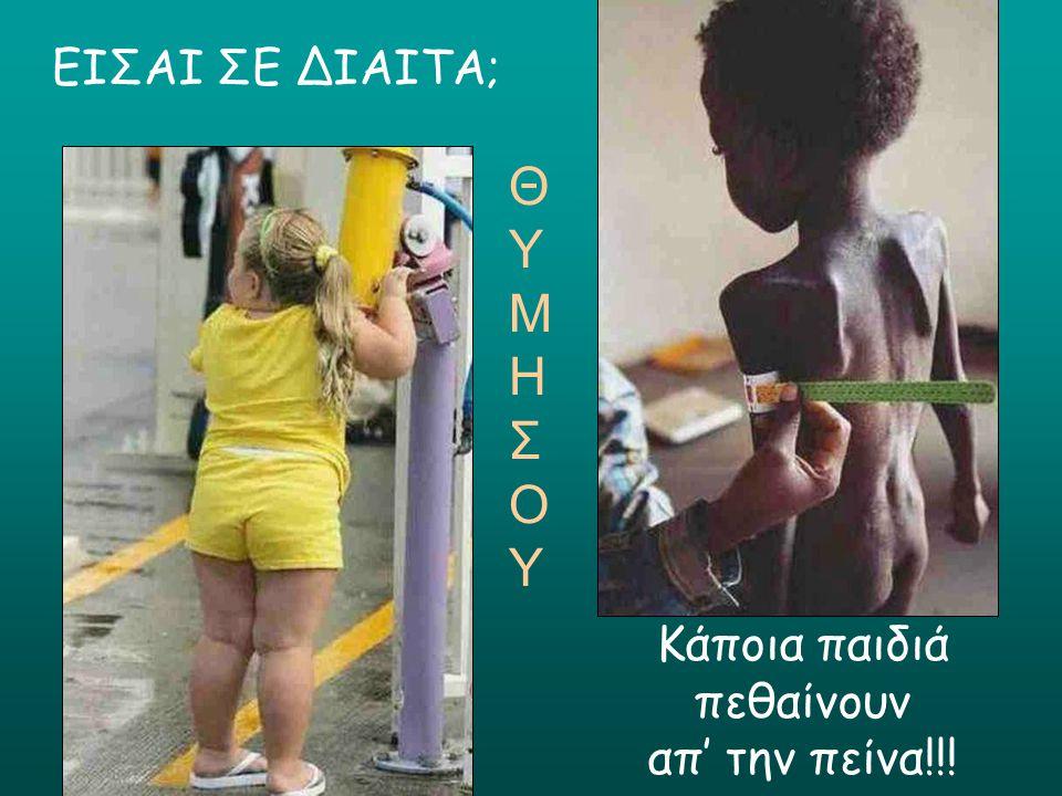 ΕΙΣΑΙ ΣΕ ΔΙΑΙΤΑ; Κάποια παιδιά πεθαίνουν απ' την πείνα!!! ΘΥΜΗΣΟΥΘΥΜΗΣΟΥ