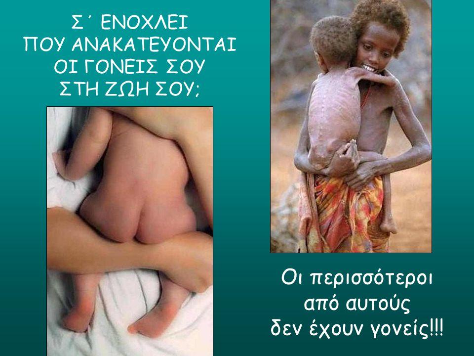 Σ΄ ΕΝΟΧΛΕΙ ΠΟΥ ΑΝΑΚΑΤΕΥΟΝΤΑΙ ΟΙ ΓΟΝΕΙΣ ΣΟΥ ΣΤΗ ΖΩΗ ΣΟΥ; Οι περισσότεροι από αυτούς δεν έχουν γονείς!!!