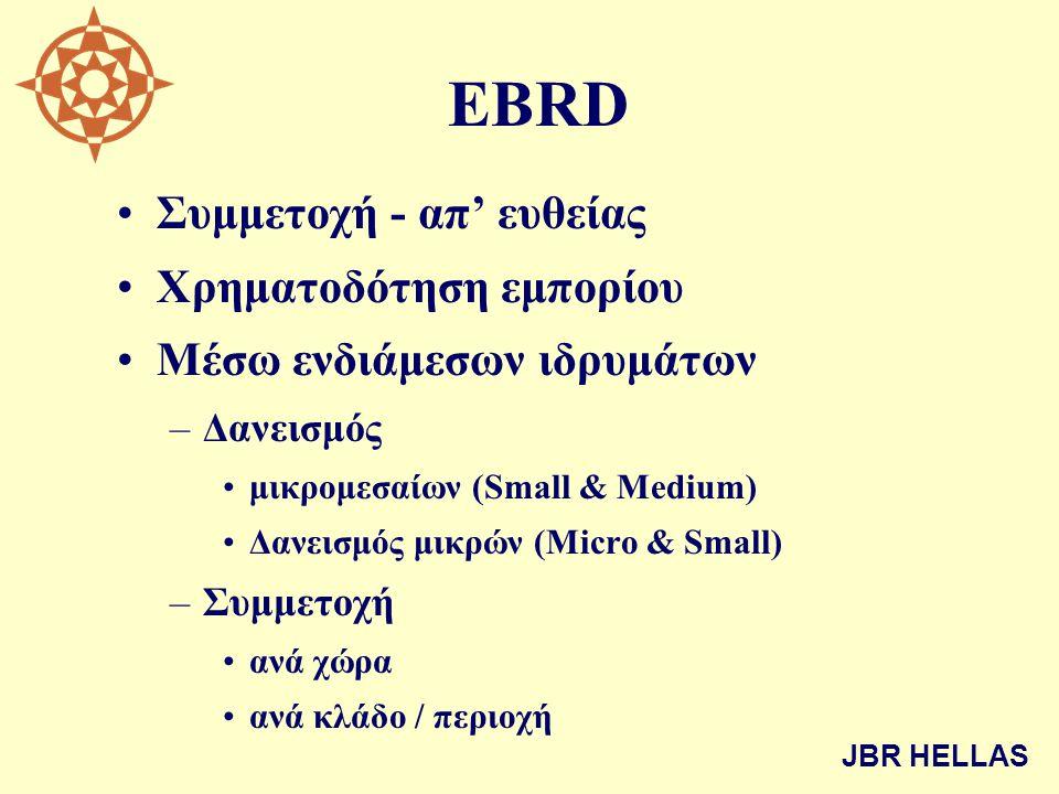 EBRD •Συμμετοχή - απ' ευθείας •Χρηματοδότηση εμπορίου •Μέσω ενδιάμεσων ιδρυμάτων –Δανεισμός •μικρομεσαίων (Small & Medium) •Δανεισμός μικρών (Micro & Small) –Συμμετοχή •ανά χώρα •ανά κλάδο / περιοχή JBR HELLAS