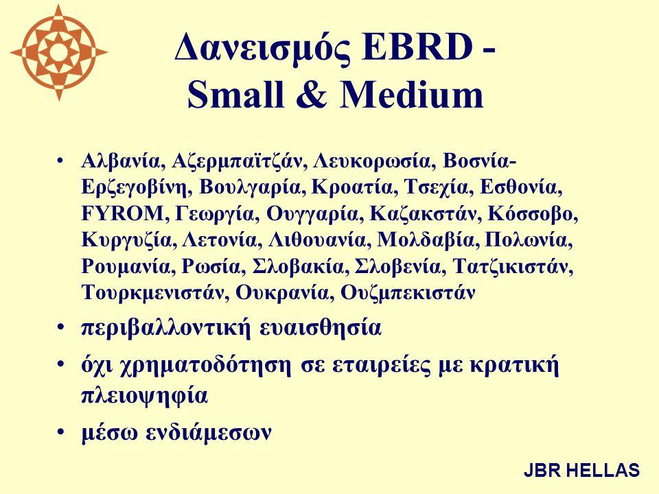 Δανεισμός EBRD - Small & Medium •Αλβανία, Αζερμπαϊτζάν, Λευκορωσία, Βοσνία- Ερζεγοβίνη, Βουλγαρία, Κροατία, Τσεχία, Εσθονία, FYROM, Γεωργία, Ουγγαρία, Καζακστάν, Κόσσοβο, Κυργυζία, Λετονία, Λιθουανία, Μολδαβία, Πολωνία, Ρουμανία, Ρωσία, Σλοβακία, Σλοβενία, Τατζικιστάν, Τουρκμενιστάν, Ουκρανία, Ουζμπεκιστάν •περιβαλλοντική ευαισθησία •όχι χρηματοδότηση σε εταιρείες με κρατική πλειοψηφία •μέσω ενδιάμεσων JBR HELLAS