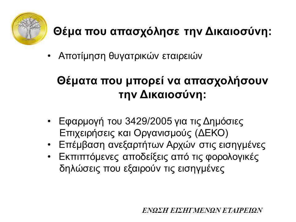 ΕΝΩΣΗ ΕΙΣΗΓΜΕΝΩΝ ΕΤΑΙΡΕΙΩΝ Θέμα που απασχόλησε την Δικαιοσύνη: • Αποτίμηση θυγατρικών εταιρειών Θέματα που μπορεί να απασχολήσουν την Δικαιοσύνη: • Εφαρμογή του 3429/2005 για τις Δημόσιες Επιχειρήσεις και Οργανισμούς (ΔΕΚΟ) • Επέμβαση ανεξαρτήτων Αρχών στις εισηγμένες • Εκπιπτόμενες αποδείξεις από τις φορολογικές δηλώσεις που εξαιρούν τις εισηγμένες