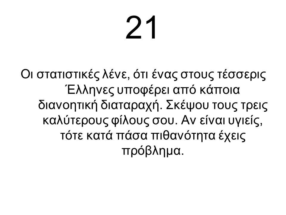 21 Οι στατιστικές λένε, ότι ένας στους τέσσερις Έλληνες υποφέρει από κάποια διανοητική διαταραχή.