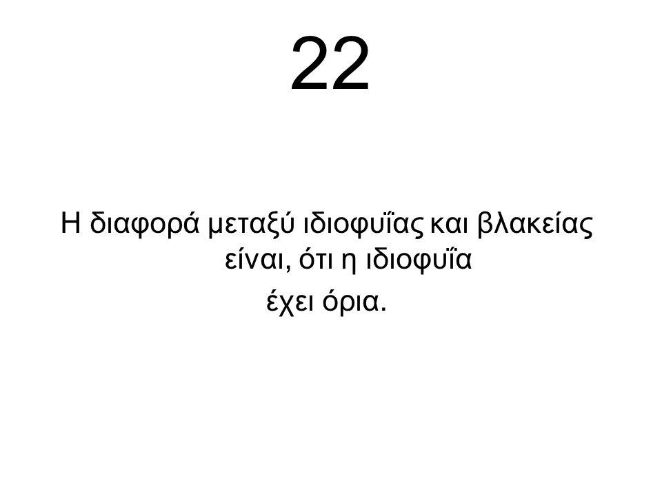 22 Η διαφορά μεταξύ ιδιοφυΐας και βλακείας είναι, ότι η ιδιοφυΐα έχει όρια.