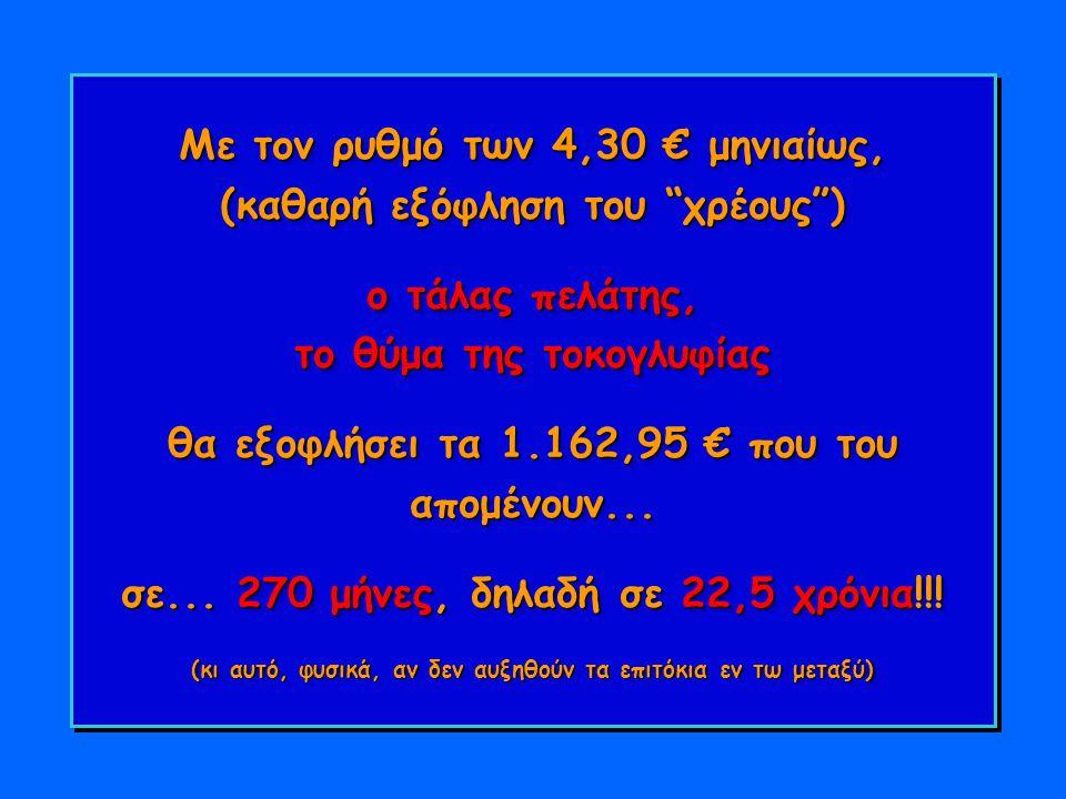 Με τον ρυθμό των 4,30 € μηνιαίως, (καθαρή εξόφληση του χρέους ) ο τάλας πελάτης, το θύμα της τοκογλυφίας θα εξοφλήσει τα 1.162,95 € που του απομένουν...