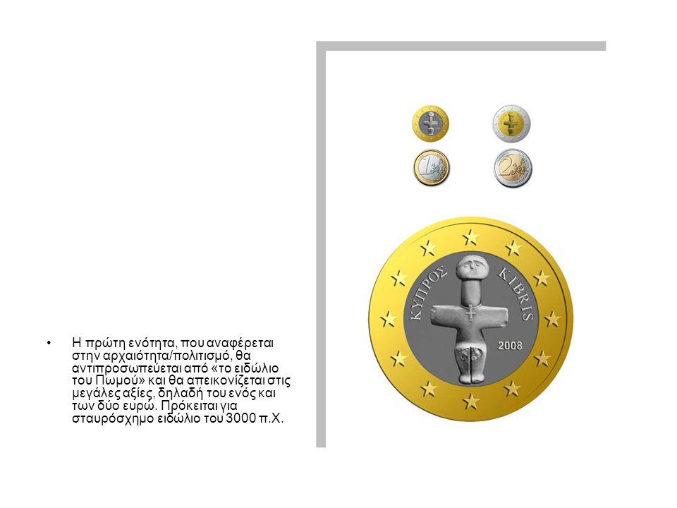 •Η•Η πρώτη ενότητα, που αναφέρεται στην αρχαιότητα/πολιτισμό, θα αντιπροσωπεύεται από «το ειδώλιο του Πωμού» και θα απεικονίζεται στις μεγάλες αξίες, δηλαδή του ενός και των δύο ευρώ.