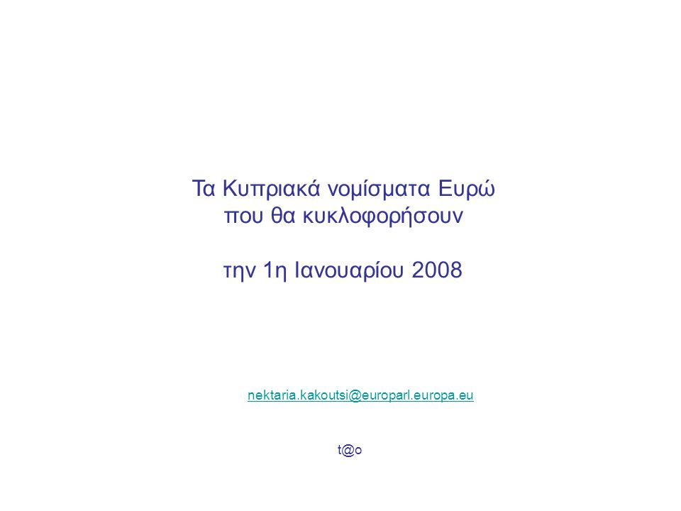 Τα Κυπριακά νομίσματα Ευρώ που θα κυκλοφορήσουν την 1η Ιανουαρίου 2008 nektaria.kakoutsi@europarl.europa.eu t@o