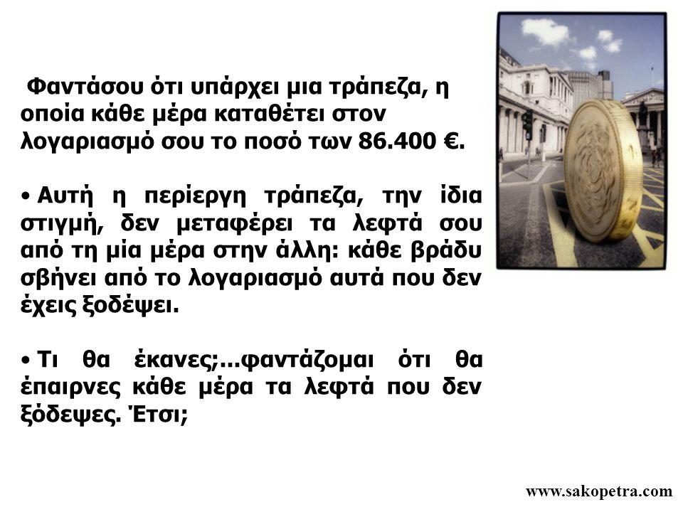 www.sakopetra.com Φαντάσου ότι υπάρχει μια τράπεζα, η οποία κάθε μέρα καταθέτει στον λογαριασμό σου το ποσό των 86.400 €. • Αυτή η περίεργη τράπεζα, τ