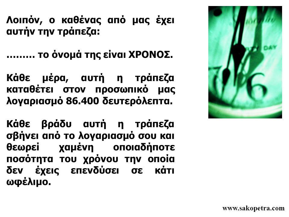 www.sakopetra.com Λοιπόν, ο καθένας από μας έχει αυτήν την τράπεζα: ……… το όνομά της είναι ΧΡΟΝΟΣ. Κάθε μέρα, αυτή η τράπεζα καταθέτει στον προσωπικό
